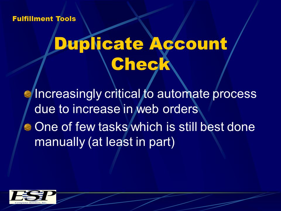 Duplicate Account Check Increasingly critical to automate process due to increase in web orders One of few tasks which is still best done manually (at least in part) Fulfillment Tools