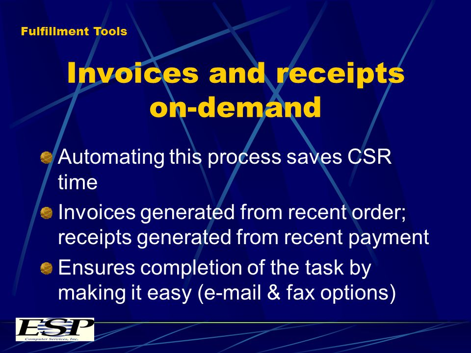 Invoices and receipts on-demand Automating this process saves CSR time Invoices generated from recent order; receipts generated from recent payment Ensures completion of the task by making it easy (e-mail & fax options) Fulfillment Tools