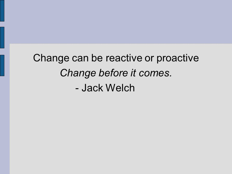 Change can be reactive or proactive Change before it comes. - Jack Welch