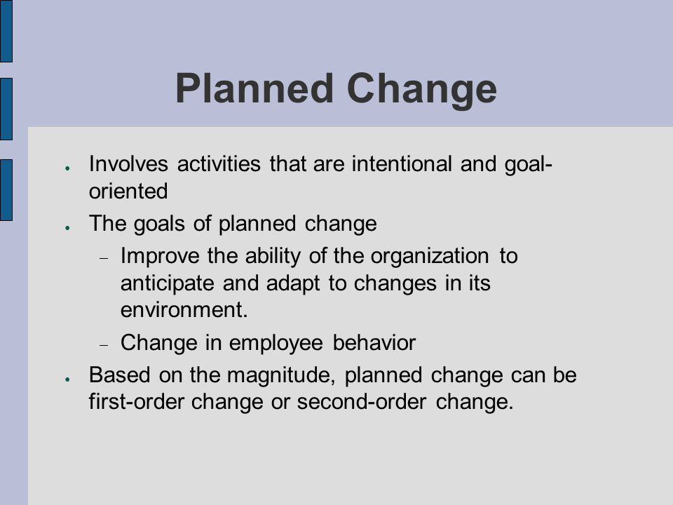 Planned Change Involves activities that are intentional and goal- oriented The goals of planned change Improve the ability of the organization to anti