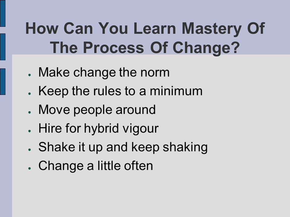 How Can You Learn Mastery Of The Process Of Change? Make change the norm Keep the rules to a minimum Move people around Hire for hybrid vigour Shake i