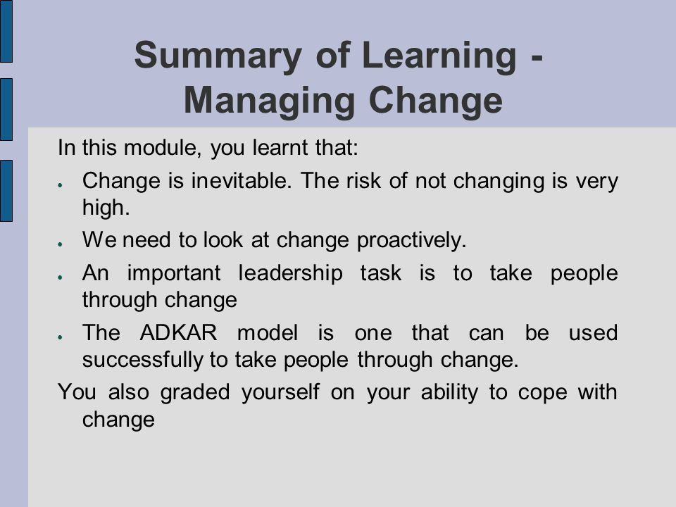 Summary of Learning - Managing Change In this module, you learnt that: Change is inevitable. The risk of not changing is very high. We need to look at