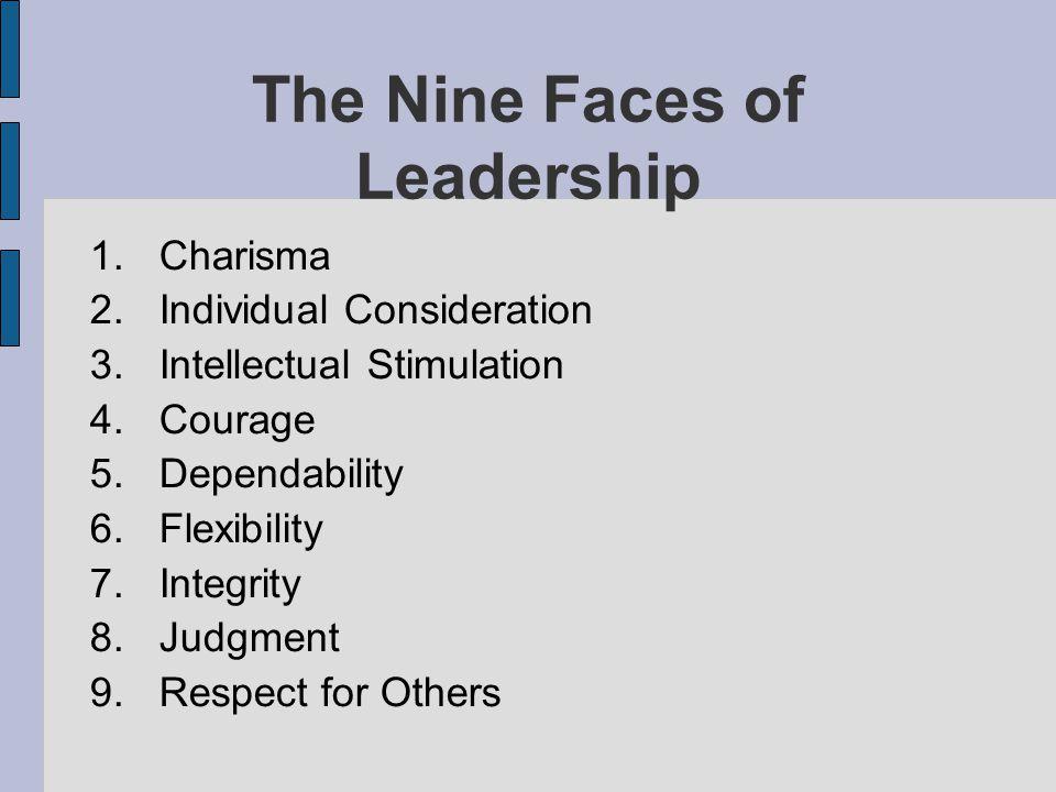 The Nine Faces of Leadership 1.Charisma 2.Individual Consideration 3.Intellectual Stimulation 4.Courage 5.Dependability 6.Flexibility 7.Integrity 8.Ju
