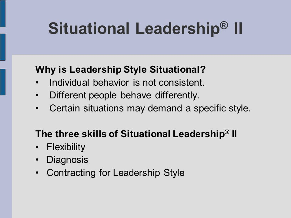 Situational Leadership ® II Why is Leadership Style Situational? Individual behavior is not consistent. Different people behave differently. Certain s