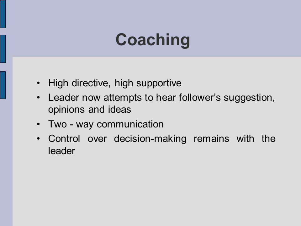 Coaching High directive, high supportive Leader now attempts to hear followers suggestion, opinions and ideas Two - way communication Control over dec