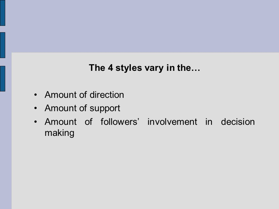 The 4 styles vary in the… Amount of direction Amount of support Amount of followers involvement in decision making
