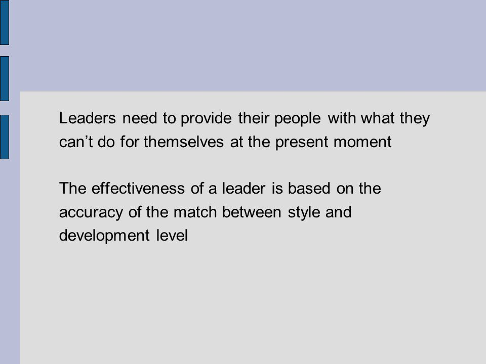 Leaders need to provide their people with what they cant do for themselves at the present moment The effectiveness of a leader is based on the accurac