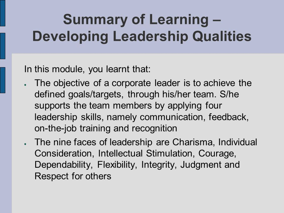 Summary of Learning – Developing Leadership Qualities In this module, you learnt that: The objective of a corporate leader is to achieve the defined g