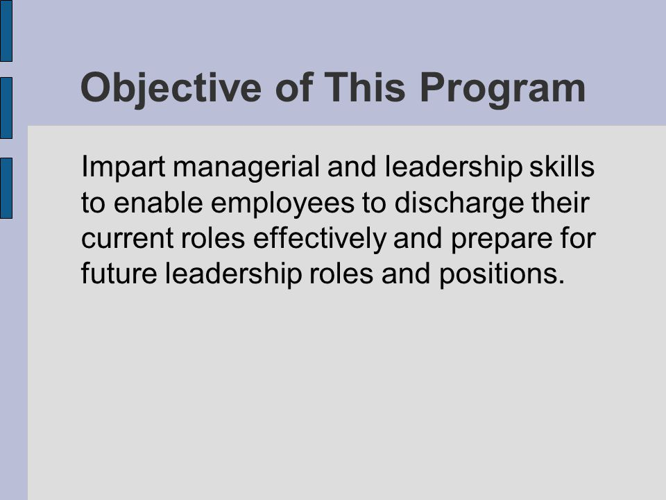 Objective of This Program Impart managerial and leadership skills to enable employees to discharge their current roles effectively and prepare for fut