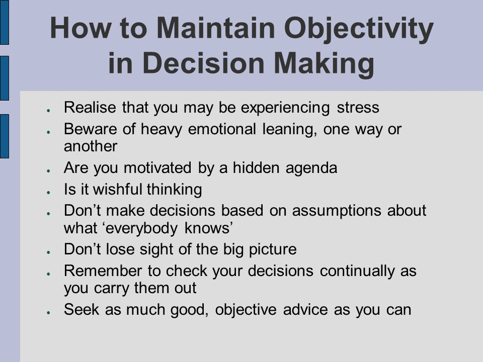 How to Maintain Objectivity in Decision Making Realise that you may be experiencing stress Beware of heavy emotional leaning, one way or another Are y