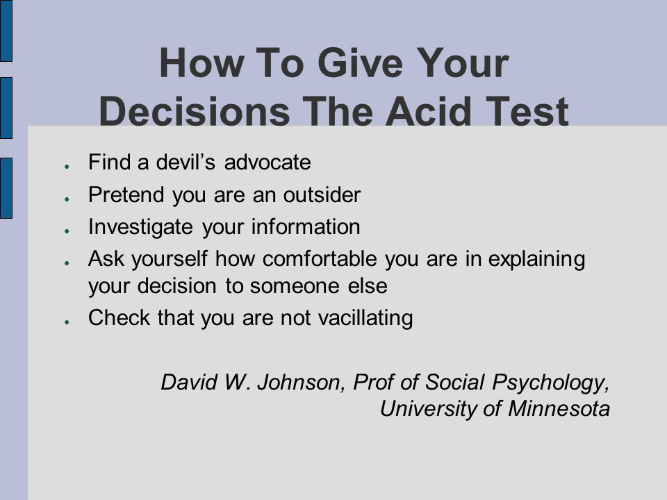 How To Give Your Decisions The Acid Test Find a devils advocate Pretend you are an outsider Investigate your information Ask yourself how comfortable