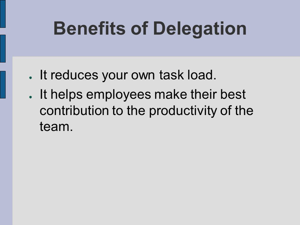 Benefits of Delegation It reduces your own task load. It helps employees make their best contribution to the productivity of the team.