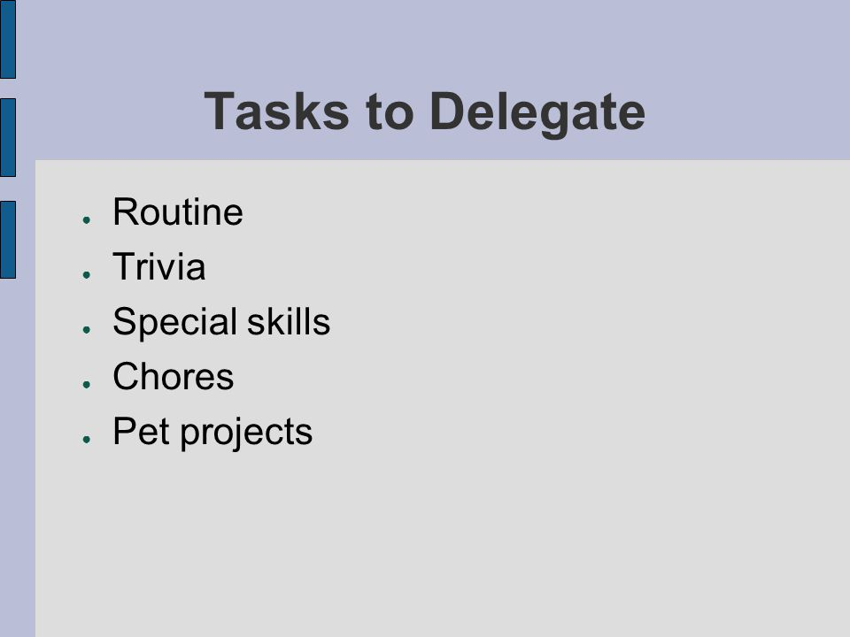 Tasks to Delegate Routine Trivia Special skills Chores Pet projects