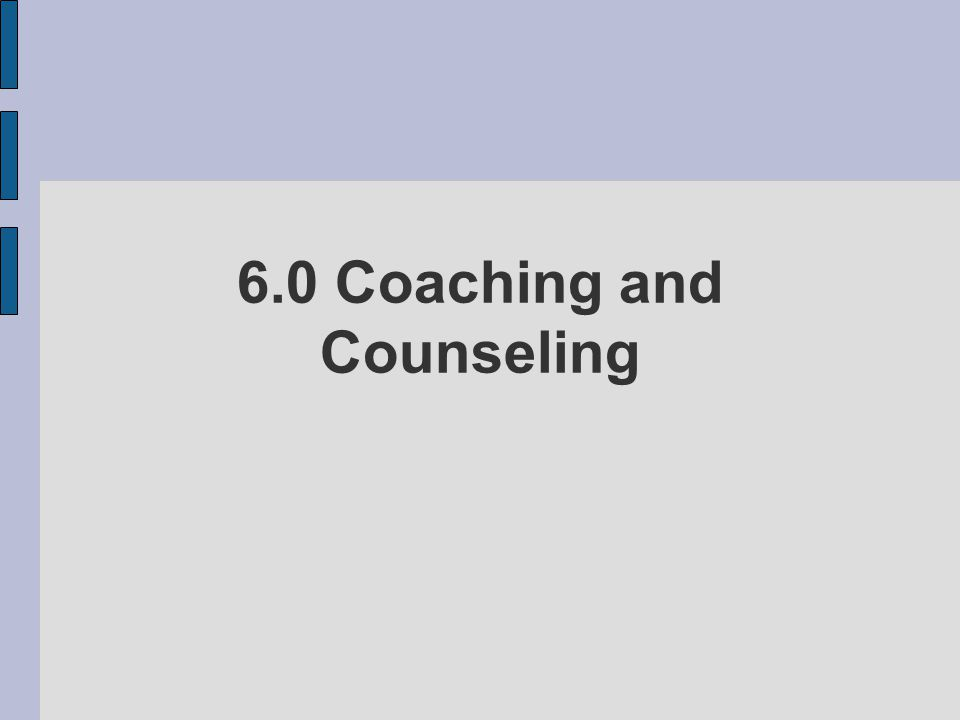 6.0 Coaching and Counseling