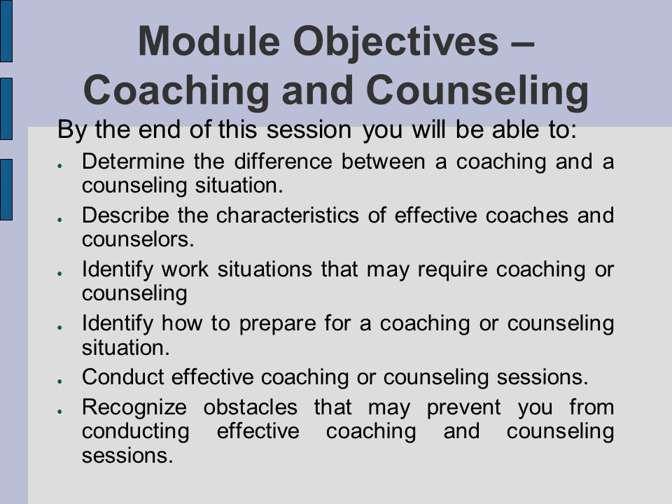 Module Objectives – Coaching and Counseling By the end of this session you will be able to: Determine the difference between a coaching and a counseli