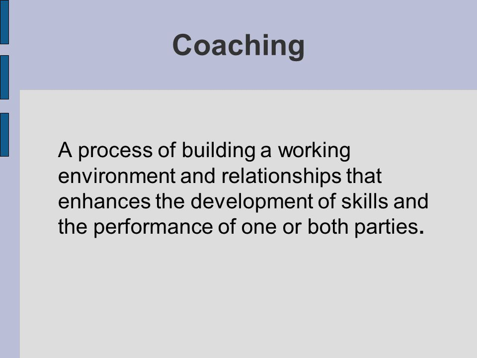 Coaching A process of building a working environment and relationships that enhances the development of skills and the performance of one or both part