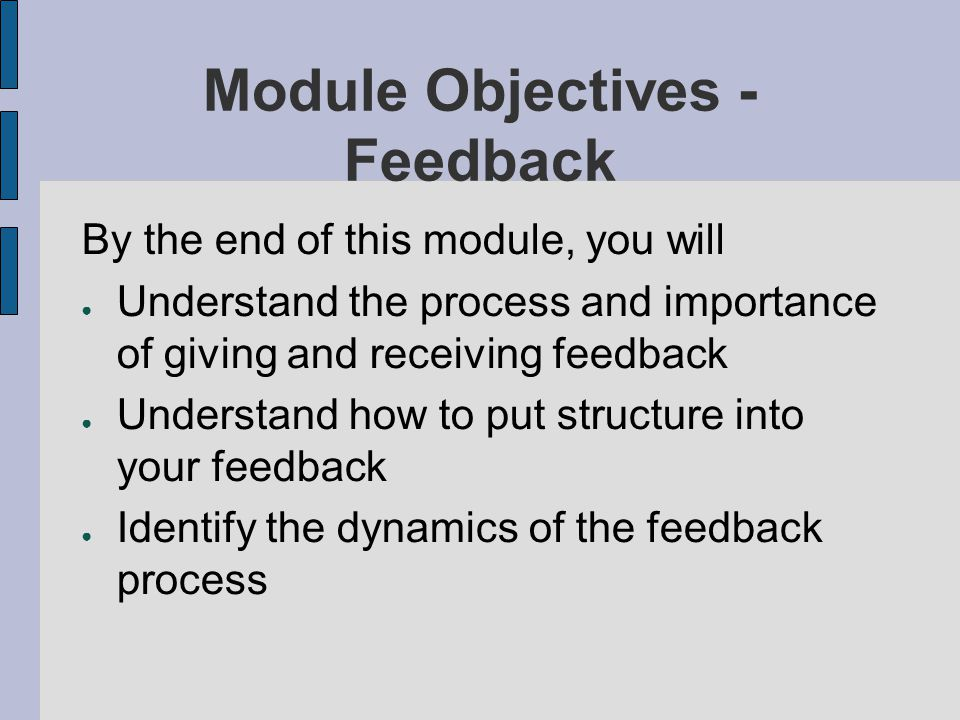 Module Objectives - Feedback By the end of this module, you will Understand the process and importance of giving and receiving feedback Understand how