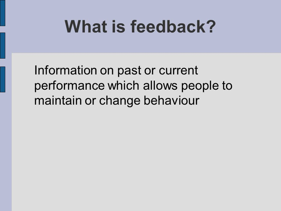What is feedback? Information on past or current performance which allows people to maintain or change behaviour