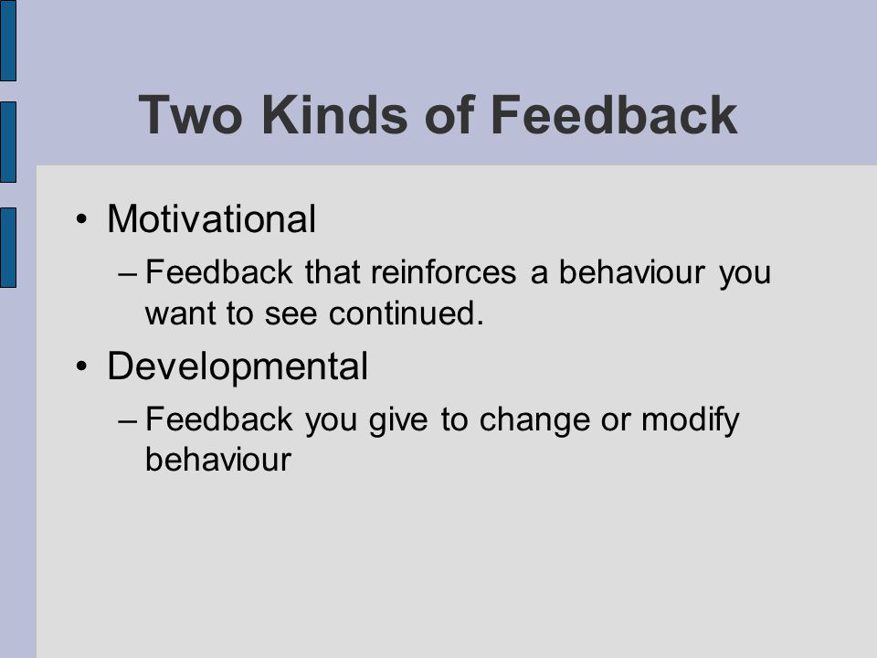 Two Kinds of Feedback Motivational –Feedback that reinforces a behaviour you want to see continued. Developmental –Feedback you give to change or modi