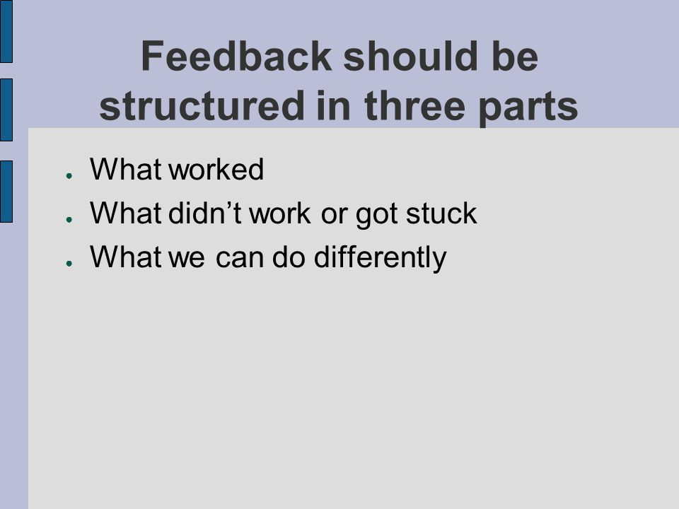 Feedback should be structured in three parts What worked What didnt work or got stuck What we can do differently