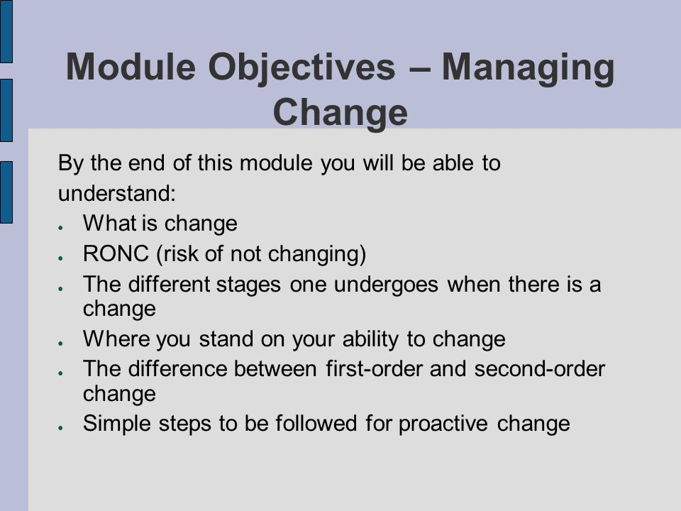 Module Objectives – Managing Change By the end of this module you will be able to understand: What is change RONC (risk of not changing) The different