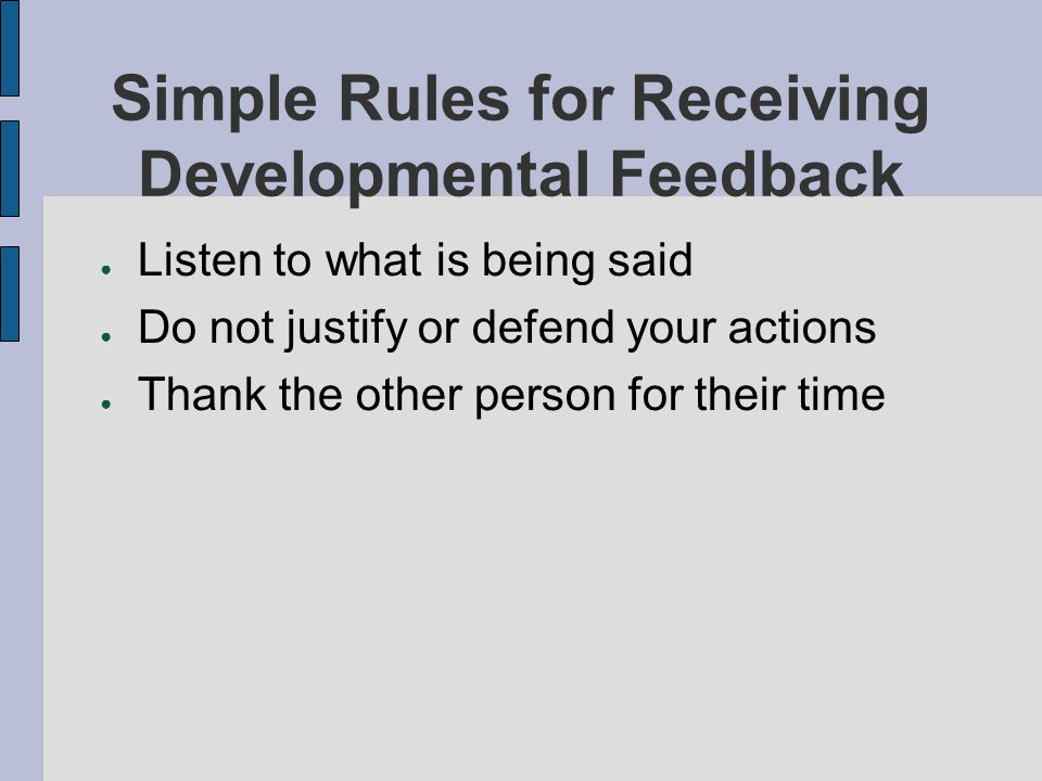 Simple Rules for Receiving Developmental Feedback Listen to what is being said Do not justify or defend your actions Thank the other person for their