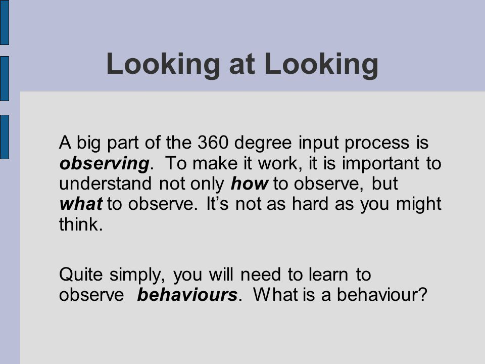 Looking at Looking A big part of the 360 degree input process is observing. To make it work, it is important to understand not only how to observe, bu