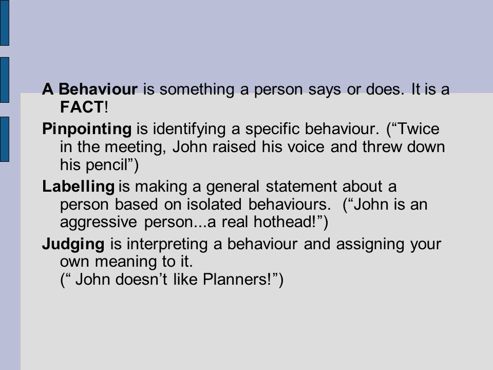 A Behaviour is something a person says or does. It is a FACT! Pinpointing is identifying a specific behaviour. (Twice in the meeting, John raised his