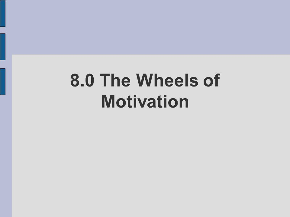 8.0 The Wheels of Motivation