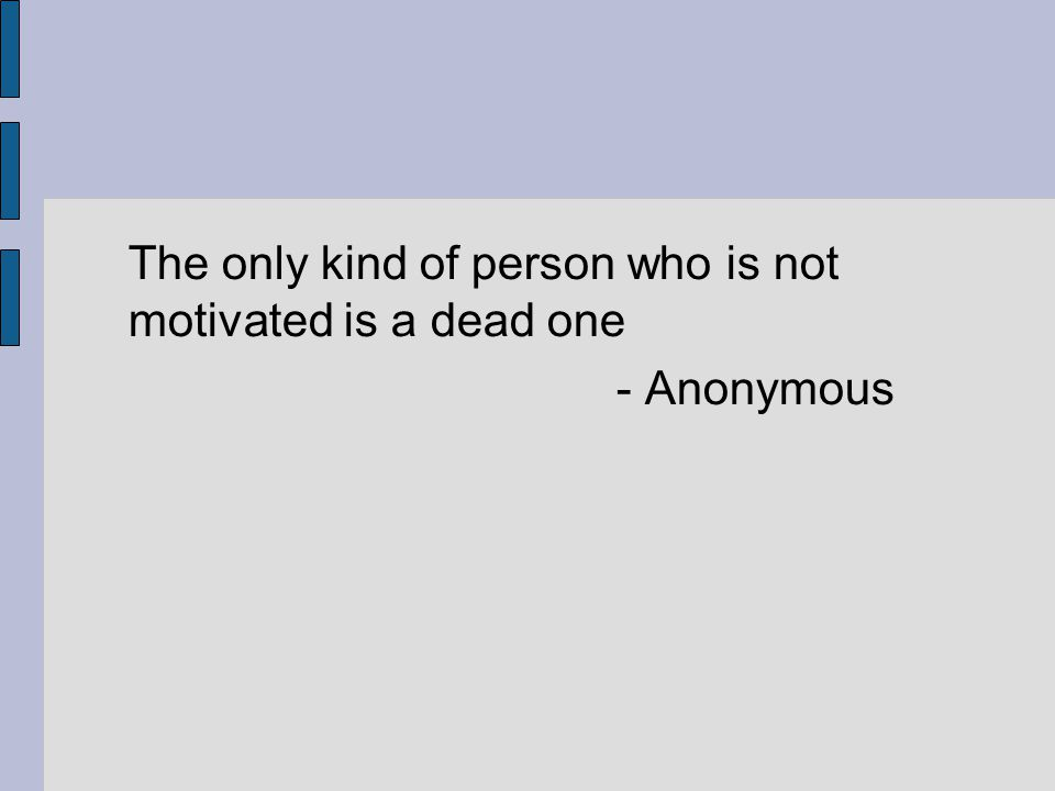 The only kind of person who is not motivated is a dead one - Anonymous