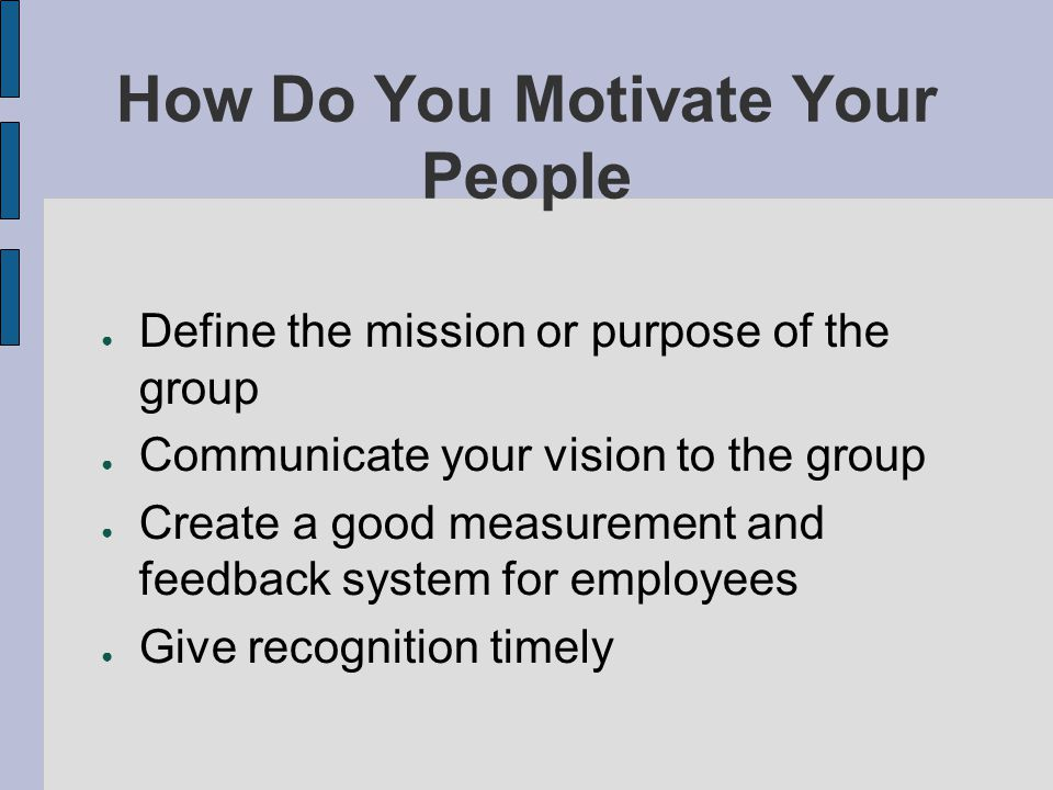 How Do You Motivate Your People Define the mission or purpose of the group Communicate your vision to the group Create a good measurement and feedback