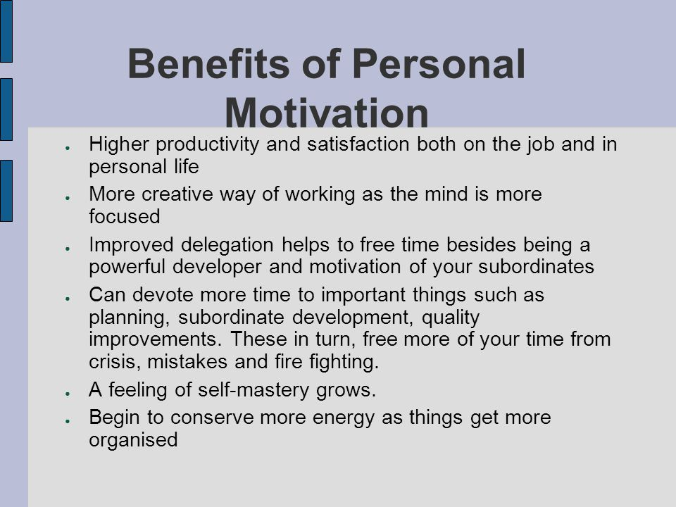 Benefits of Personal Motivation Higher productivity and satisfaction both on the job and in personal life More creative way of working as the mind is