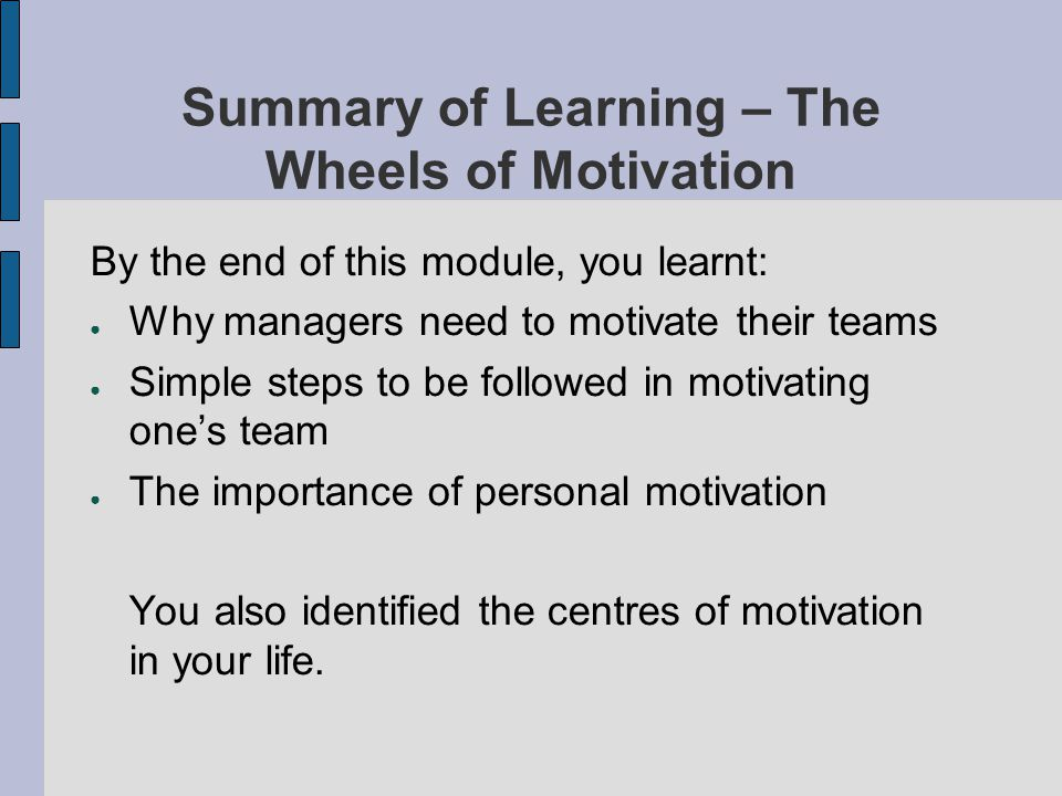 Summary of Learning – The Wheels of Motivation By the end of this module, you learnt: Why managers need to motivate their teams Simple steps to be fol