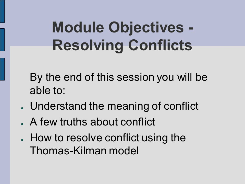 Module Objectives - Resolving Conflicts By the end of this session you will be able to: Understand the meaning of conflict A few truths about conflict