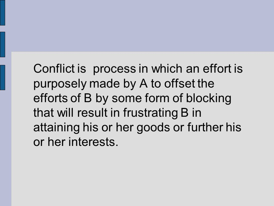 Conflict is process in which an effort is purposely made by A to offset the efforts of B by some form of blocking that will result in frustrating B in