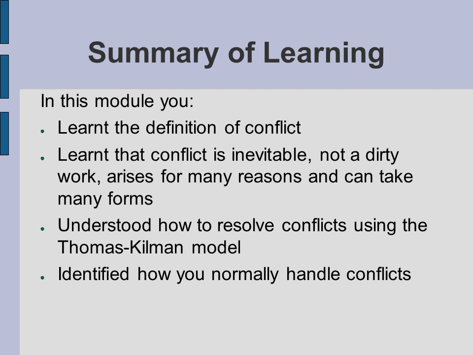 Summary of Learning In this module you: Learnt the definition of conflict Learnt that conflict is inevitable, not a dirty work, arises for many reason