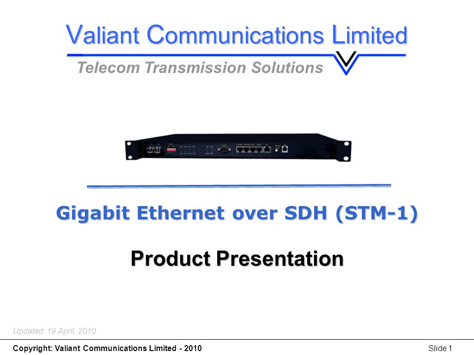Gigabit Ethernet over SDH (STM-1) Copyright: Valiant Communications Limited - 2010Slide 1 Gigabit Ethernet over SDH (STM-1) Product Presentation Updated: 19 April, 2010 V aliant C ommunications L imited Telecom Transmission Solutions