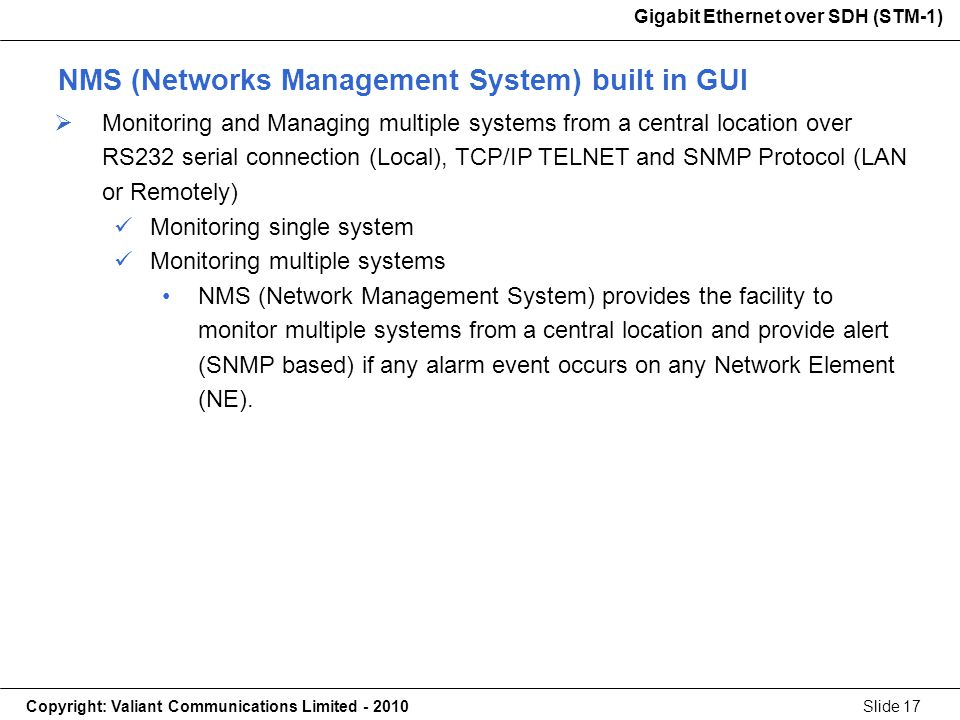 Gigabit Ethernet over SDH (STM-1) Copyright: Valiant Communications Limited - 2010Slide 17 Gigabit Ethernet over SDH (STM-1) Monitoring and Managing multiple systems from a central location over RS232 serial connection (Local), TCP/IP TELNET and SNMP Protocol (LAN or Remotely) Monitoring single system Monitoring multiple systems NMS (Network Management System) provides the facility to monitor multiple systems from a central location and provide alert (SNMP based) if any alarm event occurs on any Network Element (NE).