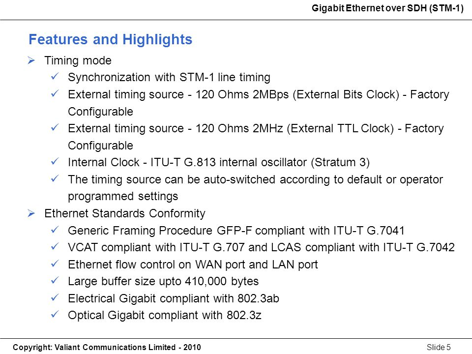 Gigabit Ethernet over SDH (STM-1) Copyright: Valiant Communications Limited - 2010Slide 5 Gigabit Ethernet over SDH (STM-1) Timing mode Synchronization with STM-1 line timing External timing source - 120 Ohms 2MBps (External Bits Clock) - Factory Configurable External timing source - 120 Ohms 2MHz (External TTL Clock) - Factory Configurable Internal Clock - ITU-T G.813 internal oscillator (Stratum 3) The timing source can be auto-switched according to default or operator programmed settings Ethernet Standards Conformity Generic Framing Procedure GFP-F compliant with ITU-T G.7041 VCAT compliant with ITU-T G.707 and LCAS compliant with ITU-T G.7042 Ethernet flow control on WAN port and LAN port Large buffer size upto 410,000 bytes Electrical Gigabit compliant with 802.3ab Optical Gigabit compliant with 802.3z Features and Highlights
