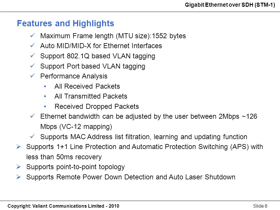 Gigabit Ethernet over SDH (STM-1) Copyright: Valiant Communications Limited - 2010Slide 6 Gigabit Ethernet over SDH (STM-1) Maximum Frame length (MTU size):1552 bytes Auto MID/MID-X for Ethernet Interfaces Support 802.1Q based VLAN tagging Support Port based VLAN tagging Performance Analysis All Received Packets All Transmitted Packets Received Dropped Packets Ethernet bandwidth can be adjusted by the user between 2Mbps ~126 Mbps (VC-12 mapping) Supports MAC Address list filtration, learning and updating function Supports 1+1 Line Protection and Automatic Protection Switching (APS) with less than 50ms recovery Supports point-to-point topology Supports Remote Power Down Detection and Auto Laser Shutdown Features and Highlights