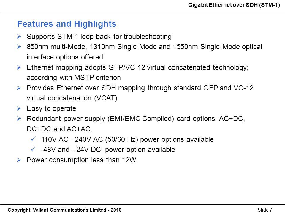Gigabit Ethernet over SDH (STM-1) Copyright: Valiant Communications Limited - 2010Slide 7 Gigabit Ethernet over SDH (STM-1) Supports STM-1 loop-back for troubleshooting 850nm multi-Mode, 1310nm Single Mode and 1550nm Single Mode optical interface options offered Ethernet mapping adopts GFP/VC-12 virtual concatenated technology; according with MSTP criterion Provides Ethernet over SDH mapping through standard GFP and VC-12 virtual concatenation (VCAT) Easy to operate Redundant power supply (EMI/EMC Complied) card options AC+DC, DC+DC and AC+AC.