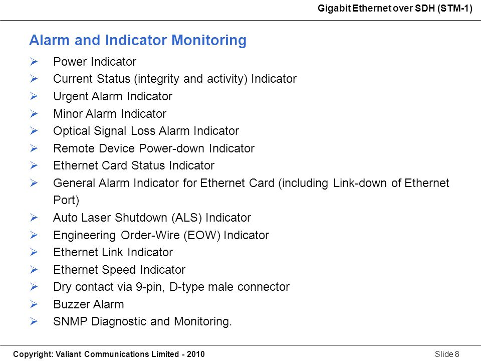 Gigabit Ethernet over SDH (STM-1) Copyright: Valiant Communications Limited - 2010Slide 8 Gigabit Ethernet over SDH (STM-1) Alarm and Indicator Monitoring Power Indicator Current Status (integrity and activity) Indicator Urgent Alarm Indicator Minor Alarm Indicator Optical Signal Loss Alarm Indicator Remote Device Power-down Indicator Ethernet Card Status Indicator General Alarm Indicator for Ethernet Card (including Link-down of Ethernet Port) Auto Laser Shutdown (ALS) Indicator Engineering Order-Wire (EOW) Indicator Ethernet Link Indicator Ethernet Speed Indicator Dry contact via 9-pin, D-type male connector Buzzer Alarm SNMP Diagnostic and Monitoring.