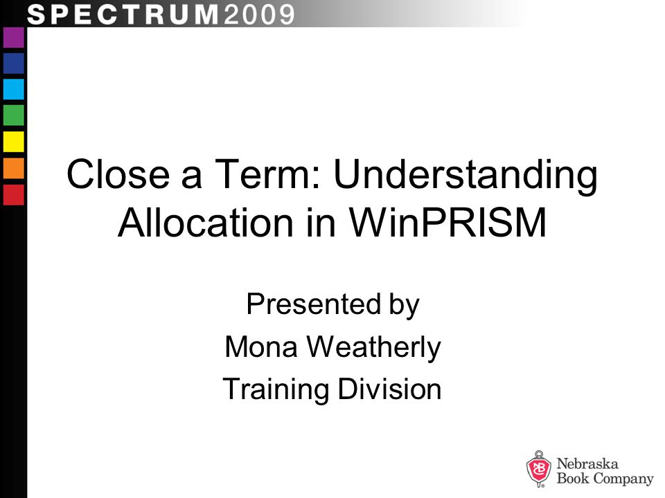 Close a Term: Understanding Allocation in WinPRISM Presented by Mona Weatherly Training Division