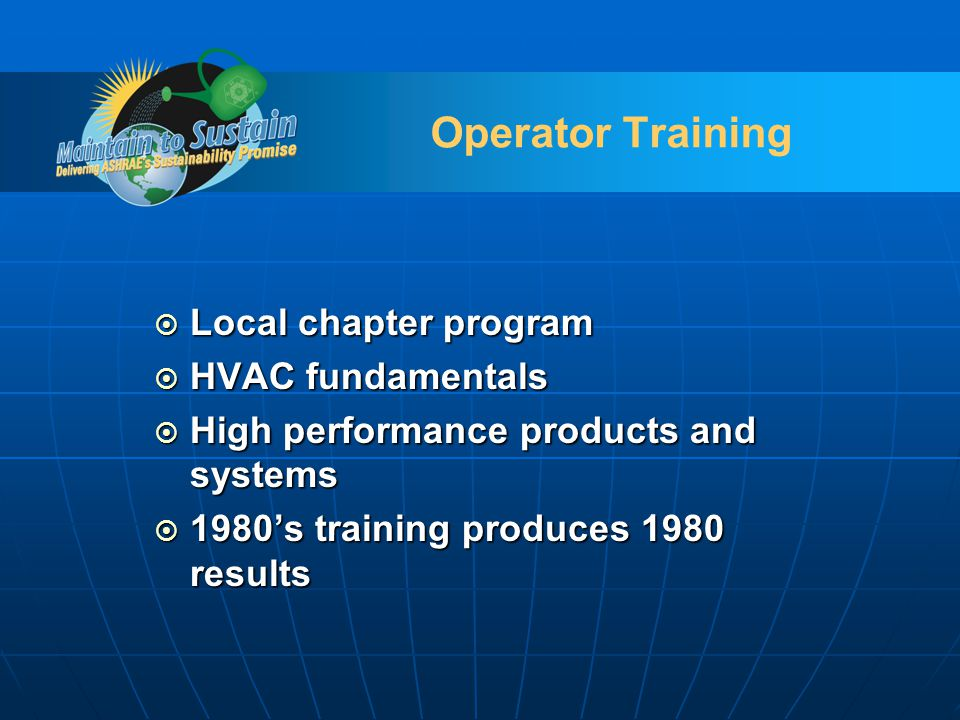 Operator Training Local chapter program Local chapter program HVAC fundamentals HVAC fundamentals High performance products and systems High performance products and systems 1980s training produces 1980 results 1980s training produces 1980 results