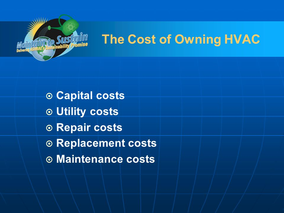 The Cost of Owning HVAC Capital costs Utility costs Repair costs Replacement costs Maintenance costs