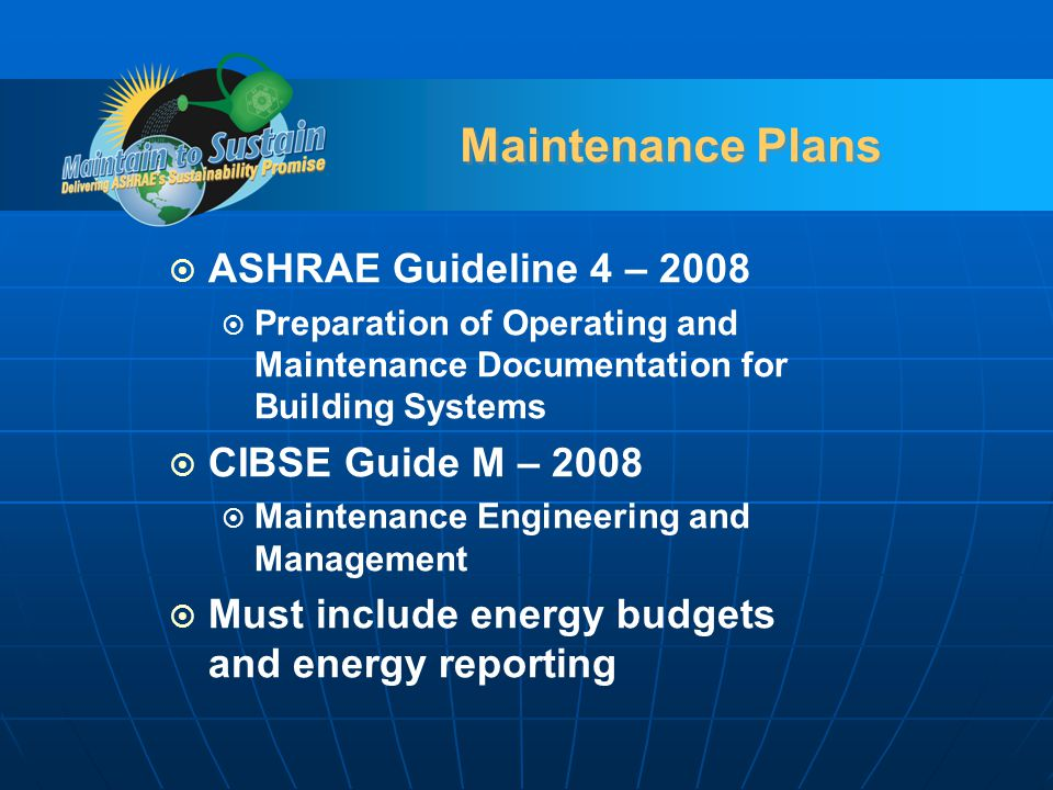 Maintenance Plans ASHRAE Guideline 4 – 2008 Preparation of Operating and Maintenance Documentation for Building Systems CIBSE Guide M – 2008 Maintenance Engineering and Management Must include energy budgets and energy reporting