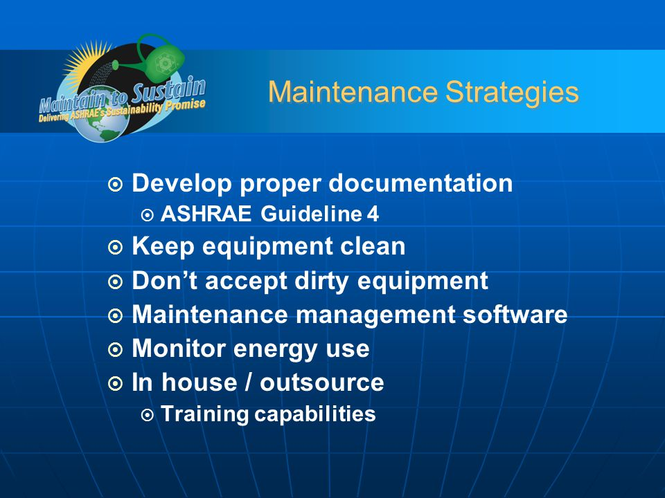 Maintenance Strategies Develop proper documentation ASHRAE Guideline 4 Keep equipment clean Dont accept dirty equipment Maintenance management software Monitor energy use In house / outsource Training capabilities