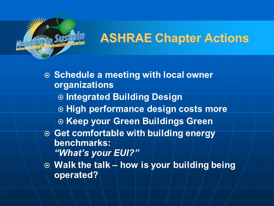 ASHRAE Chapter Actions Schedule a meeting with local owner organizations Integrated Building Design High performance design costs more Keep your Green Buildings Green Get comfortable with building energy benchmarks: Whats your EUI.