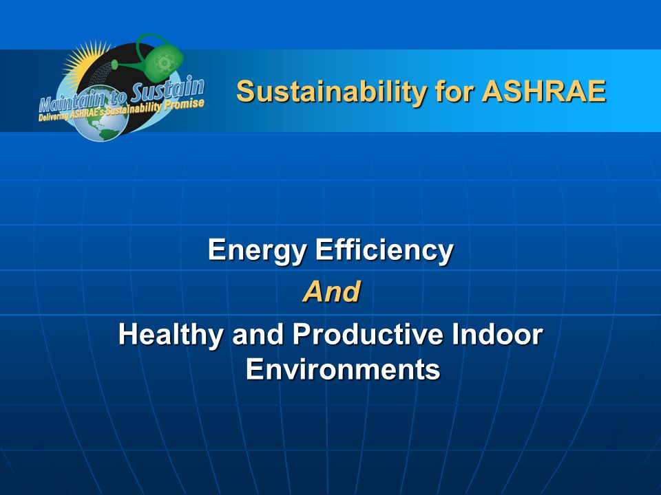 Sustainability for ASHRAE Energy Efficiency And Healthy and Productive Indoor Environments