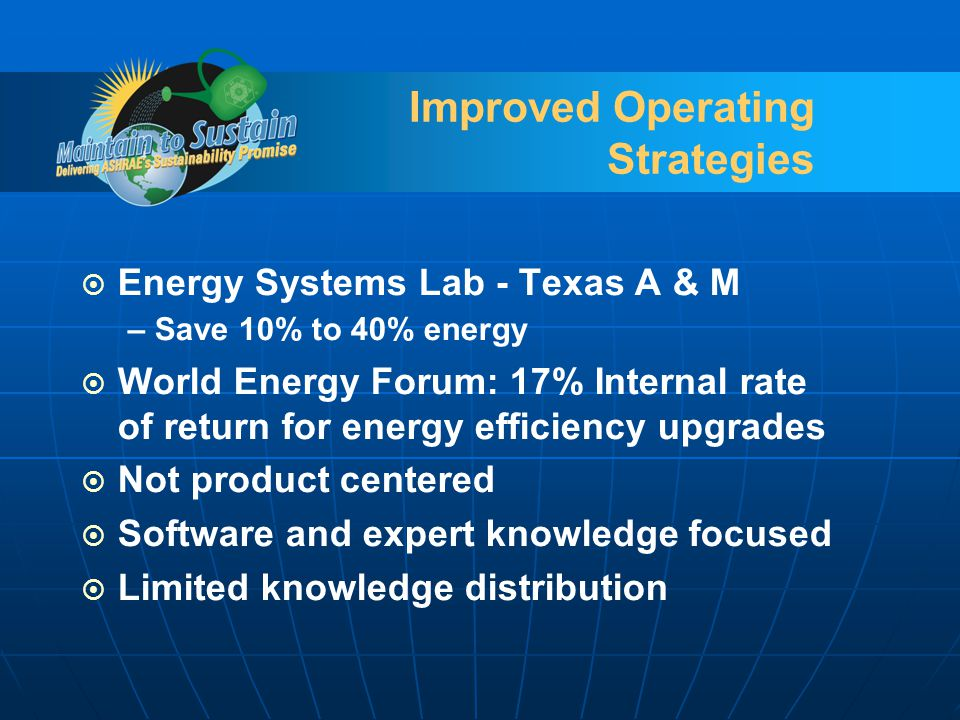 Improved Operating Strategies Energy Systems Lab - Texas A & M – Save 10% to 40% energy World Energy Forum: 17% Internal rate of return for energy efficiency upgrades Not product centered Software and expert knowledge focused Limited knowledge distribution